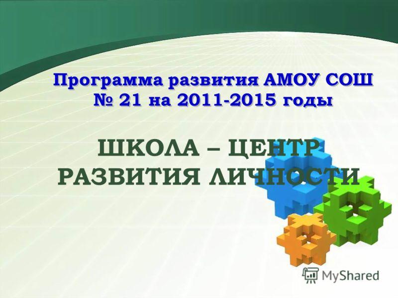 Программа развития АМОУ СОШ 21 на 2011-2015 годы ШКОЛА – ЦЕНТР РАЗВИТИЯ ЛИЧНОСТИ