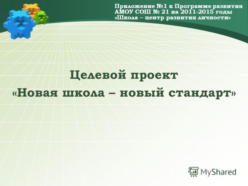 Приложение 1 к Программе развития АМОУ СОШ 21 на 2011-2015 годы «Школа – центр развития личности» Целевой проект «Новая школа – новый стандарт»