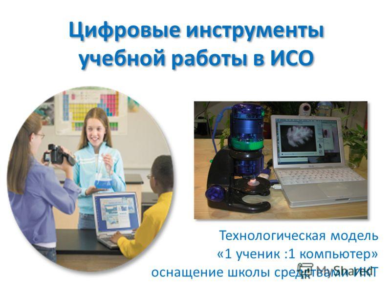Технологическая модель «1 ученик :1 компьютер» оснащение школы средствами ИКТ Цифровые инструменты учебной работы в ИСО