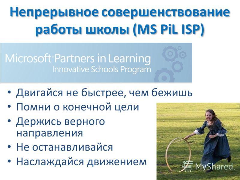 Двигайся не быстрее, чем бежишь Помни о конечной цели Держиcь верного направления Не останавливайся Наслаждайся движением Непрерывное совершенствование работы школы (MS PiL ISP)