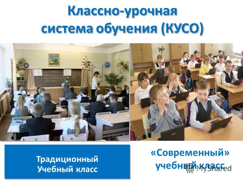 Классно-урочная система обучения (КУСО) Традиционный Учебный класс Традиционный Учебный класс «Современный» учебный класс