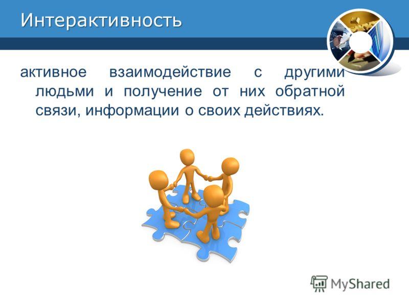 Интерактивность активное взаимодействие с другими людьми и получение от них обратной связи, информации о своих действиях.