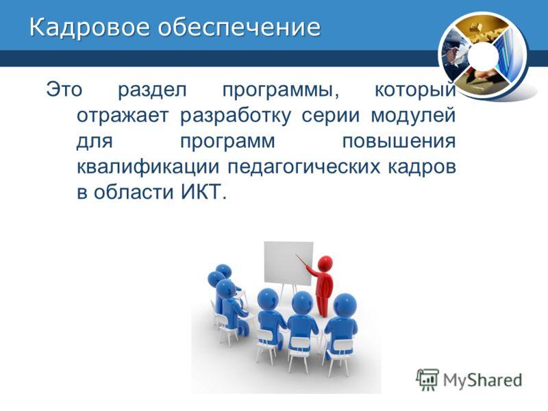 Кадровое обеспечение Это раздел программы, который отражает разработку серии модулей для программ повышения квалификации педагогических кадров в области ИКТ.