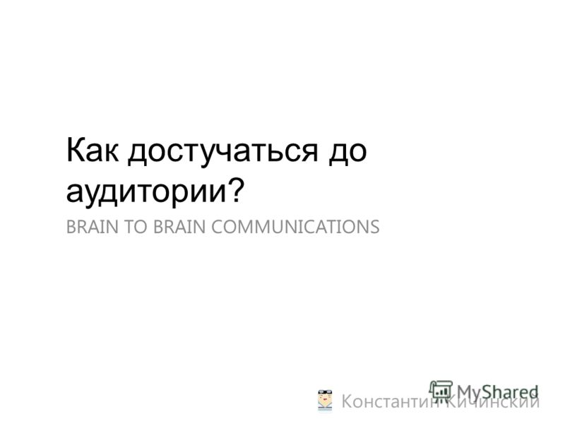 Как достучаться до аудитории? BRAIN TO BRAIN COMMUNICATIONS Константин Кичинский
