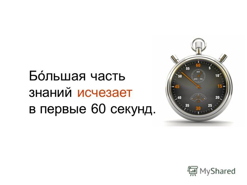 Бóльшая часть знаний исчезает в первые 60 секунд.