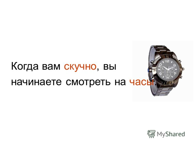 Когда вам скучно, вы начинаете смотреть на часы.