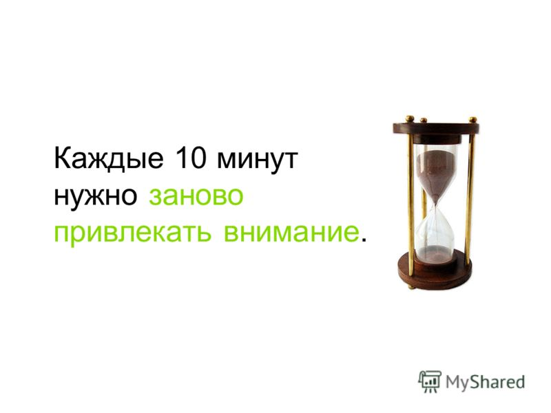 Каждые 10 минут нужно заново привлекать внимание.