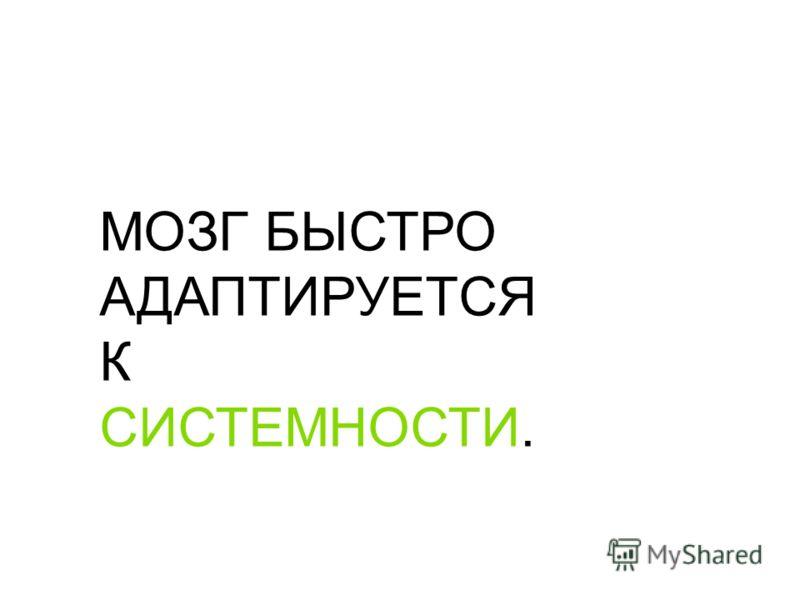 МОЗГ БЫСТРО АДАПТИРУЕТСЯ К СИСТЕМНОСТИ.