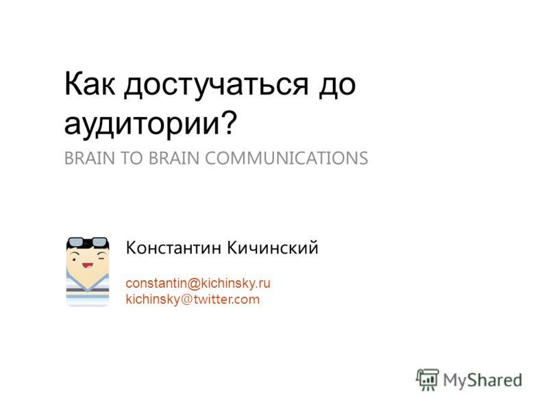 Как достучаться до аудитории? BRAIN TO BRAIN COMMUNICATIONS Константин Кичинский constantin@kichinsky.ru kichinsky @twitter.com