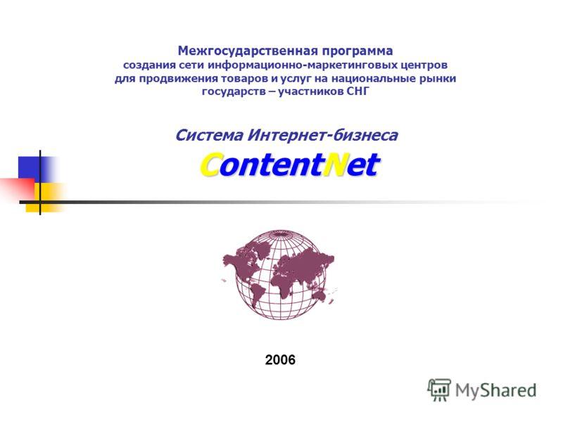ContentNet Межгосударственная программа создания сети информационно-маркетинговых центров для продвижения товаров и услуг на национальные рынки государств – участников СНГ Система Интернет-бизнеса ContentNet 2006