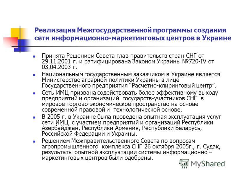 Реализация Межгосударственной программы создания сети информационно-маркетинговых центров в Украине Принята Решением Совета глав правительств стран СНГ от 29.11.2001 г. и ратифицирована Законом Украины 720-IV от 03.04.2003 г. Национальным государстве