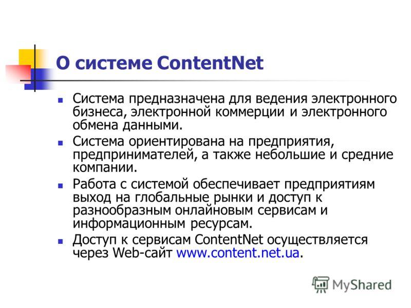 О системе ContentNet Система предназначена для ведения электронного бизнеса, электронной коммерции и электронного обмена данными. Система ориентирована на предприятия, предпринимателей, а также небольшие и средние компании. Работа с системой обеспечи
