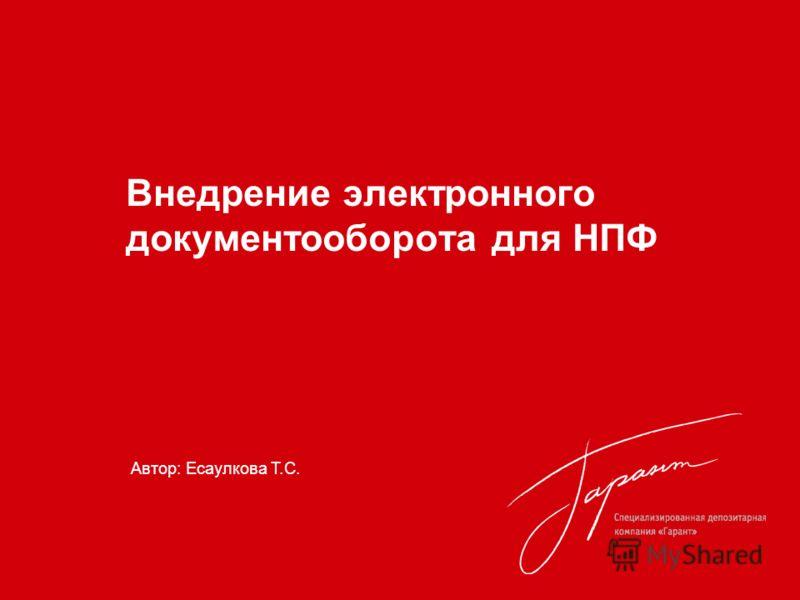 Внедрение электронного документооборота для НПФ Автор: Есаулкова Т.С.
