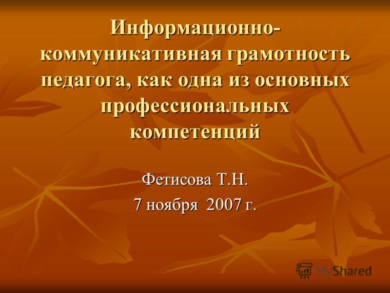 Информационно- коммуникативная грамотность педагога, как одна из основных профессиональных компетенций Фетисова Т.Н. 7 ноября 2007 г.