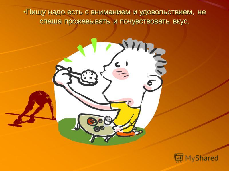 Пищу надо есть с вниманием и удовольствием, не спеша прожевывать и почувствовать вкус.Пищу надо есть с вниманием и удовольствием, не спеша прожевывать и почувствовать вкус.