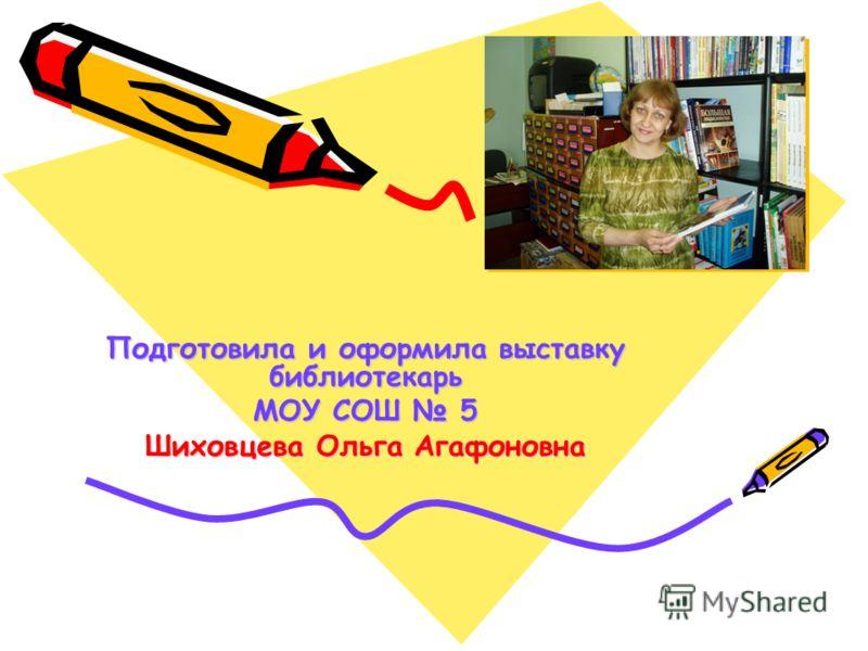Подготовила и оформила выставку библиотекарь МОУ СОШ 5 Шиховцева Ольга Агафоновна
