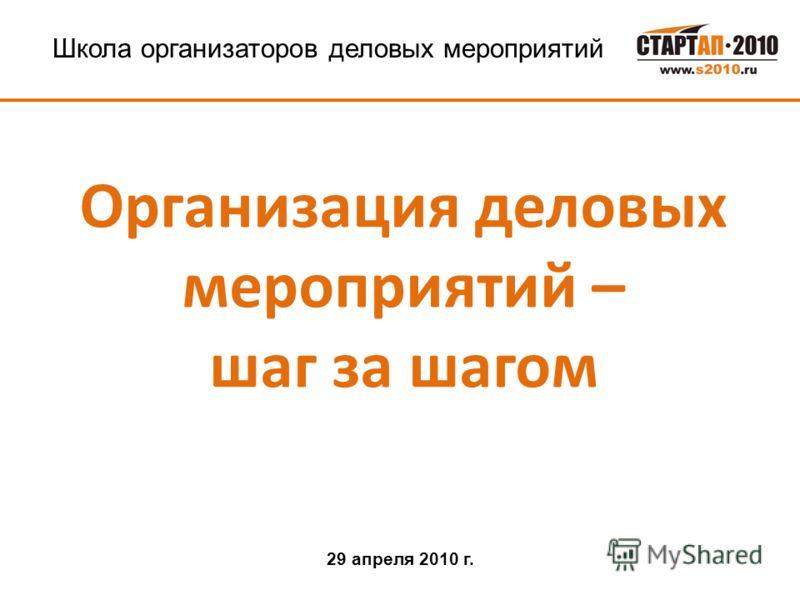 Школа организаторов деловых мероприятий Организация деловых мероприятий – шаг за шагом 29 апреля 2010 г.