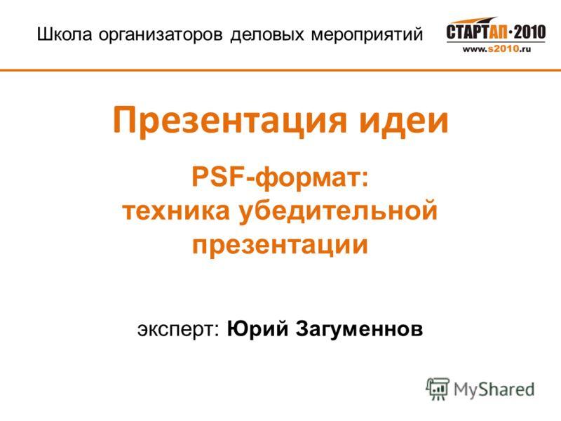 Школа организаторов деловых мероприятий Презентация идеи PSF-формат: техника убедительной презентации эксперт: Юрий Загуменнов