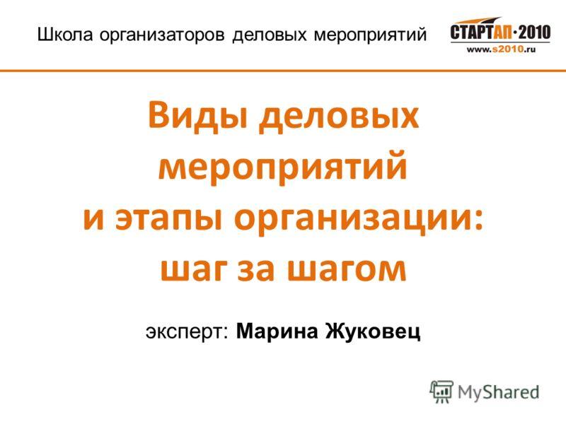 эксперт: Марина Жуковец Виды деловых мероприятий и этапы организации: шаг за шагом Школа организаторов деловых мероприятий