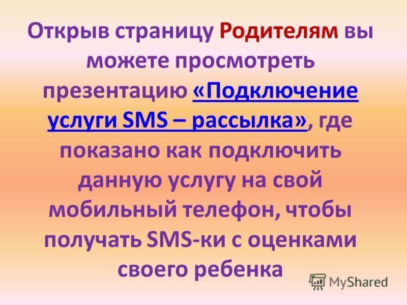 Открыв страницу Родителям вы можете просмотреть презентацию «Подключение услуги SMS – рассылка», где показано как подключить данную услугу на свой мобильный телефон, чтобы получать SMS-ки с оценками своего ребенка«Подключение услуги SMS – рассылка»