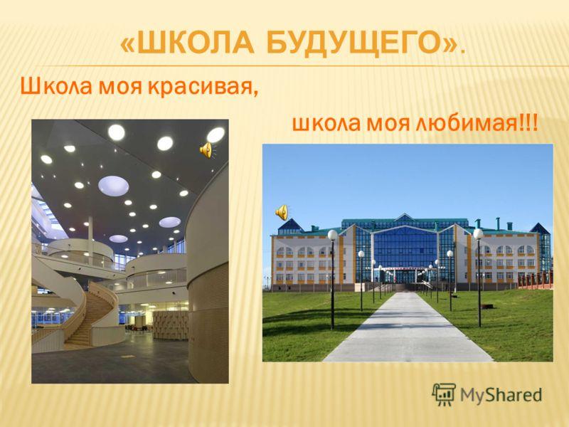 Школа моя красивая, школа моя любимая!!! «ШКОЛА БУДУЩЕГО».