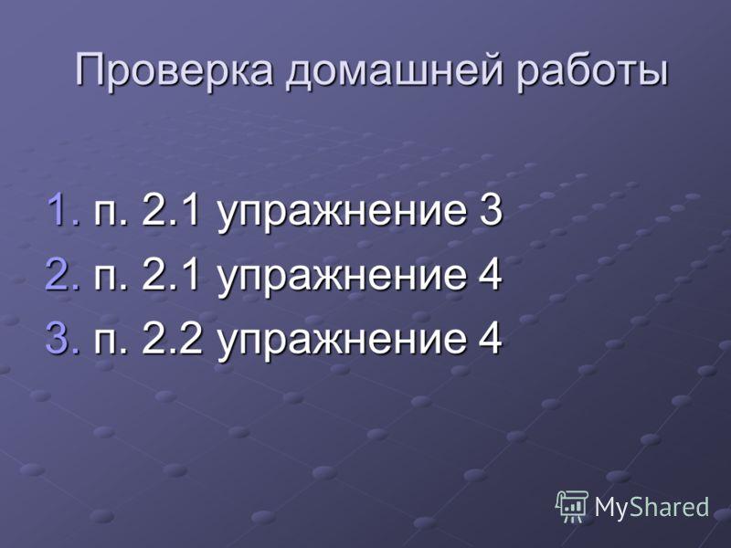 Проверка домашней работы Проверка домашней работы 1.п. 2.1 упражнение 3 2.п. 2.1 упражнение 4 3.п. 2.2 упражнение 4