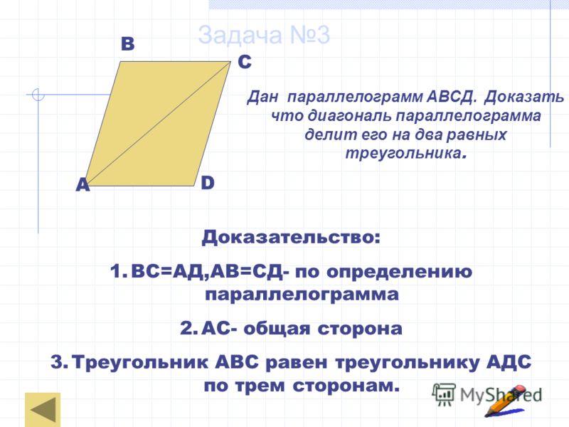 Задача 3 Дан параллелограмм АВСД. Доказать что диагональ параллелограмма делит его на два равных треугольника. А В С D Доказательство: 1.ВС=АД,АВ=СД- по определению параллелограмма 2.АС- общая сторона 3.Треугольник АВС равен треугольнику АДС по трем
