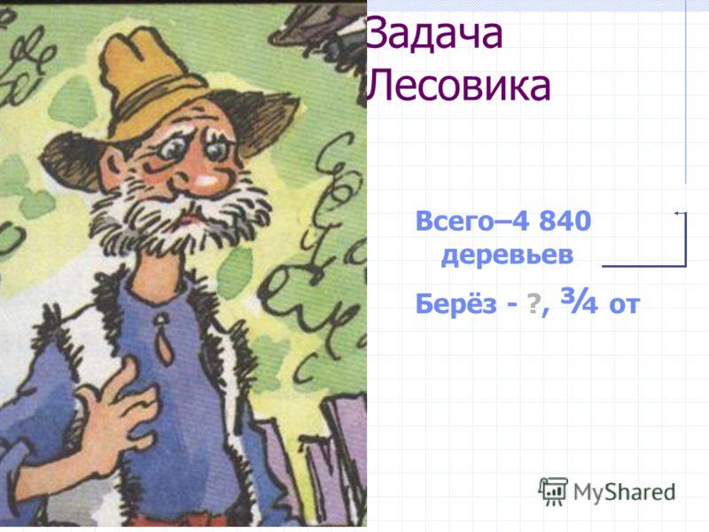 Задача Лесовика Всего–4 840 деревьев Берёз - ?, ¾ от