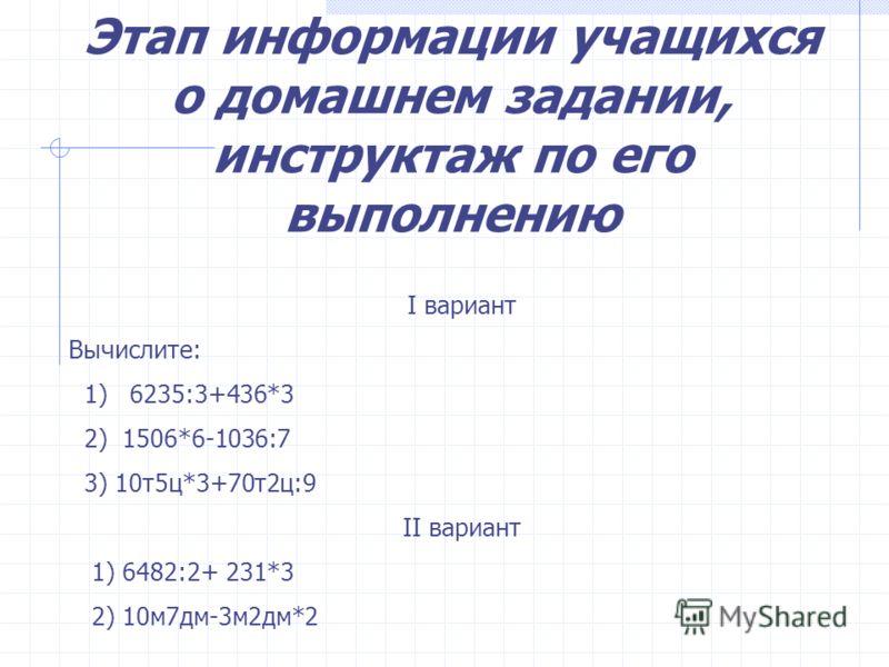 Этап информации учащихся о домашнем задании, инструктаж по его выполнению I вариант Вычислите: 1) 6235:3+436*3 2) 1506*6-1036:7 3) 10т5ц*3+70т2ц:9 II вариант 1) 6482:2+ 231*3 2) 10м7дм-3м2дм*2