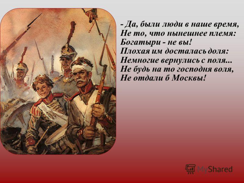 - Да, были люди в наше время, Не то, что нынешнее племя: Богатыри - не вы! Плохая им досталась доля: Немногие вернулись с поля... Не будь на то господня воля, Не отдали б Москвы!