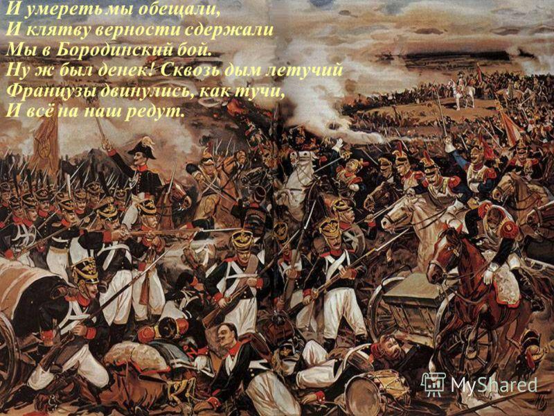 И умереть мы обещали, И клятву верности сдержали Мы в Бородинский бой. Ну ж был денек! Сквозь дым летучий Французы двинулись, как тучи, И всё на наш редут.