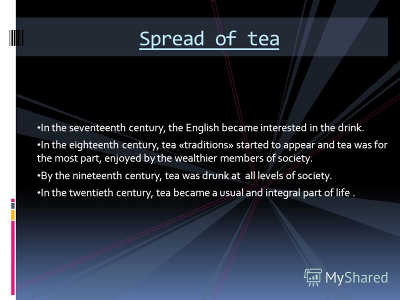 In the seventeenth century, the English became interested in the drink. In the eighteenth century, tea «traditions» started to appear and tea was for the most part, enjoyed by the wealthier members of society. By the nineteenth century, tea was drunk