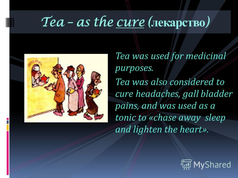 Tea was used for medicinal purposes. Tea was also considered to cure headaches, gall bladder pains, and was used as a tonic to «chase away sleep and lighten the heart». Tea – as the cure ( лекарство )