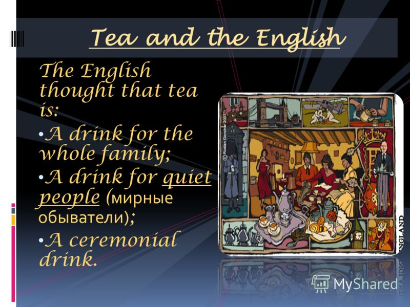 The English thought that tea is: A drink for the whole family; A drink for quiet people ( мирные обыватели) ; A ceremonial drink. Tea and the English