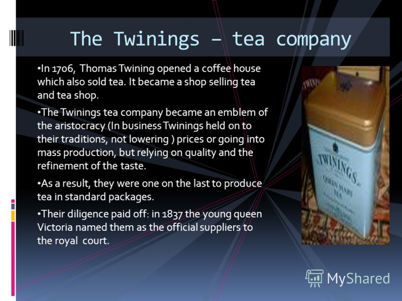 In 1706, Thomas Twining opened a coffee house which also sold tea. It became a shop selling tea and tea shop. The Twinings tea company became an emblem of the aristocracy (In business Twinings held on to their traditions, not lowering ) prices or goi