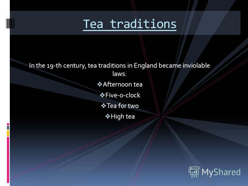 In the 19-th century, tea traditions in England became inviolable laws: Afternoon tea Five-o-clock Tea for two High tea Tea traditions