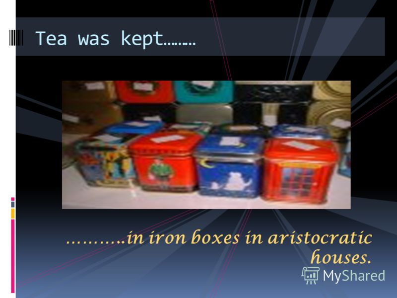 ………..in iron boxes in aristocratic houses. Tea was kept………