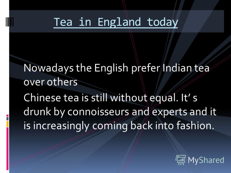 Nowadays the English prefer Indian tea over others Chinese tea is still without equal. It s drunk by connoisseurs and experts and it is increasingly coming back into fashion. Tea in England today