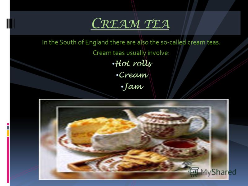 In the South of England there are also the so-called cream teas. Cream teas usually involve: Hot rolls Cream Jam C REAM TEA