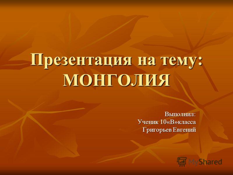 Презентация на тему: МОНГОЛИЯ Выполнил: Ученик 10«В»класса Григорьев Евгений