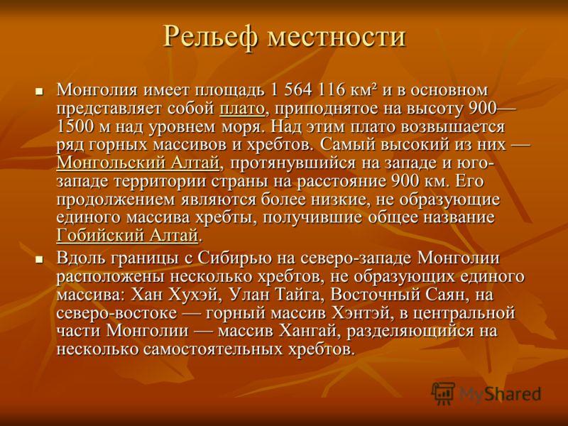 Рельеф местности Монголия имеет площадь 1 564 116 км² и в основном представляет собой плато, приподнятое на высоту 900 1500 м над уровнем моря. Над этим плато возвышается ряд горных массивов и хребтов. Самый высокий из них Монгольский Алтай, протянув