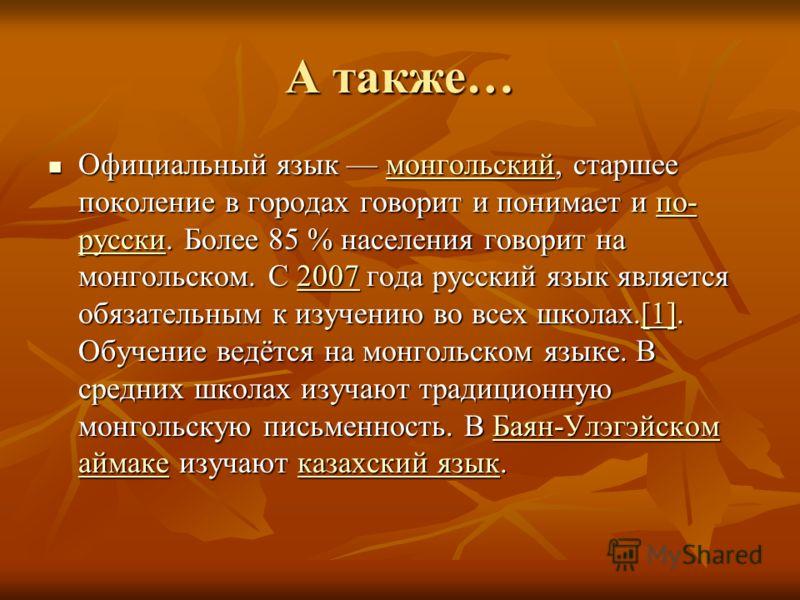 А также… Официальный язык монгольский, старшее поколение в городах говорит и понимает и по- русски. Более 85 % населения говорит на монгольском. С 2007 года русский язык является обязательным к изучению во всех школах.[1]. Обучение ведётся на монголь