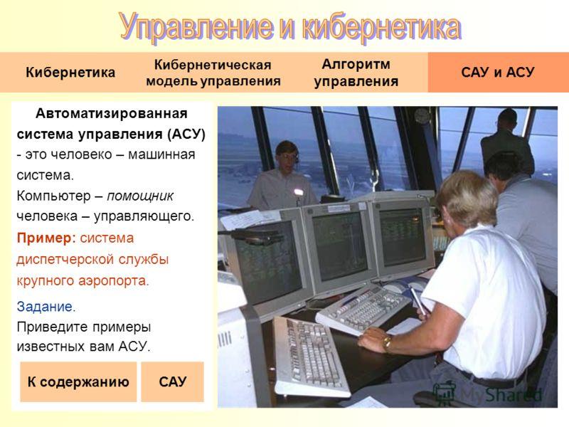 Автоматизированная система управления (АСУ) - это человеко – машинная система. Компьютер – помощник человека – управляющего. Пример: система диспетчерской службы крупного аэропорта. Задание. Приведите примеры известных вам АСУ. К содержанию Кибернети