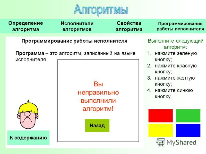 Программирование работы исполнителя Программа – это алгоритм, записанный на языке исполнителя. Выполните следующий алгоритм: 1.нажмите зеленую кнопку; 2.нажмите красную кнопку; 3.нажмите желтую кнопку; 4.нажмите синюю кнопку. Назад Вы неправильно вып