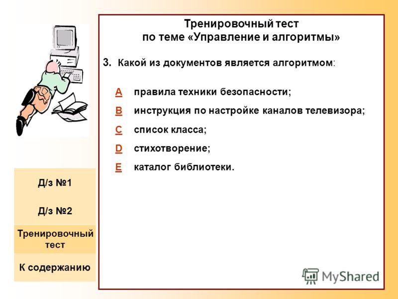 Тренировочный тест по теме «Управление и алгоритмы» 3. Какой из документов является алгоритмом: Aправила техники безопасности; Bинструкция по настройке каналов телевизора; Cсписок класса; Dстихотворение; Eкаталог библиотеки. К содержанию Тренировочны