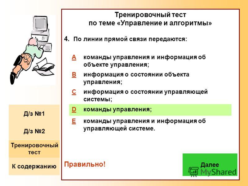 Тренировочный тест по теме «Управление и алгоритмы» 4. По линии прямой связи передаются: Правильно! Aкоманды управления и информация об объекте управления; Bинформация о состоянии объекта управления; Cинформация о состоянии управляющей системы; Dкома
