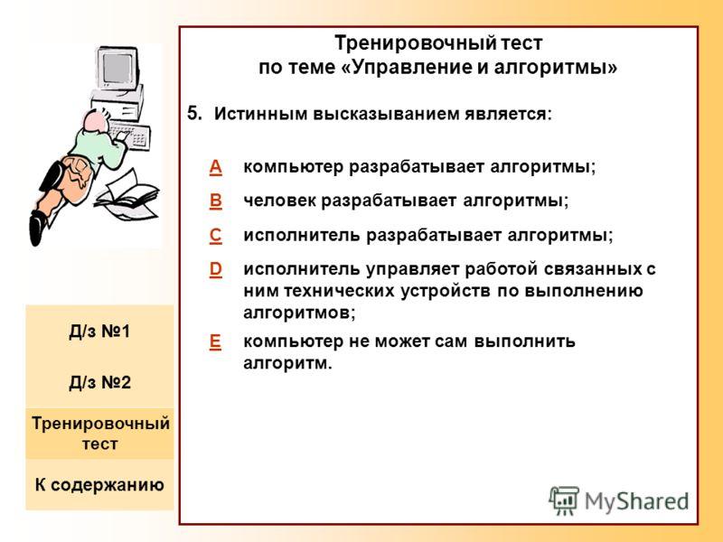 Тренировочный тест по теме «Управление и алгоритмы» 5. Истинным высказыванием является: Aкомпьютер разрабатывает алгоритмы; Bчеловек разрабатывает алгоритмы; Cисполнитель разрабатывает алгоритмы; Dисполнитель управляет работой связанных с ним техниче