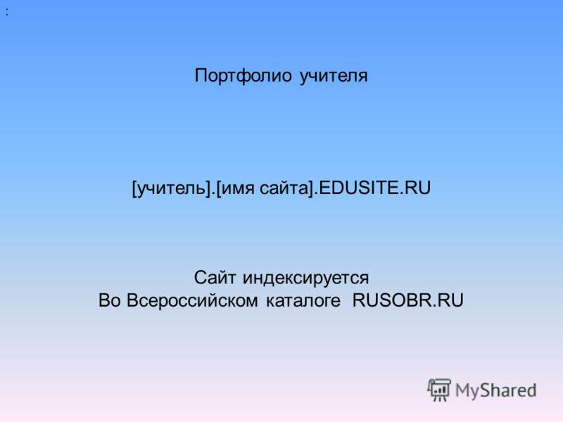 : Портфолио учителя [учитель].[имя сайта].EDUSITE.RU Сайт индексируется Во Всероссийском каталоге RUSOBR.RU