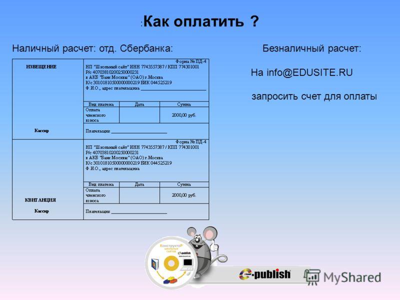 : Как оплатить ? Наличный расчет: отд. Сбербанка: Безналичный расчет: На info@EDUSITE.RU запросить счет для оплаты
