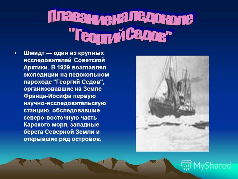 Шмидт один из крупных исследователей Советской Арктики. В 1929 возглавлял экспедиции на ледокольном пароходе